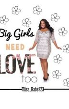Big Girls Need Love Too (Major Editing) by Miss_Babe723