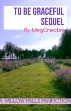To Be Graceful Sequel: A Willow Falls Fanfiction by MegCreates