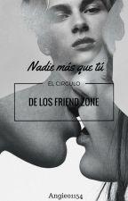 Nadie más que tú. - El círculo de los Friend Zone. [EDITANDO] by Angie01154
