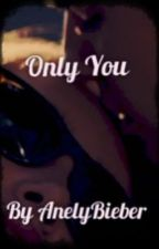 Only You (A Justin Bieber fanfic) by AnelyBieber