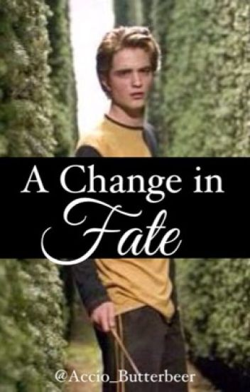 A Change In Fate || Cedric Diggory (ON HOLD)