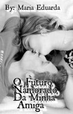 O futuro namorado da minha amiga by Mariiaah02