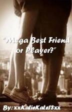Mega Best Friend or Player? (On Hold) by xxKatieKate18xx