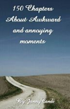 150 Chapters About Awkward and annoying moments by JannyCandi