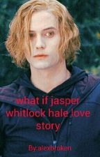 what if jasper whitlock hale love story by alexbroken