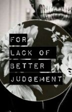 For Lack Of Better Judgement by TatesAccomplice