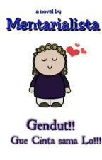 Gendut!! Gue cinta sama lo by Mentarialista