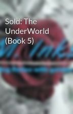 Sold: The UnderWorld (Book 5) by GoldenInk