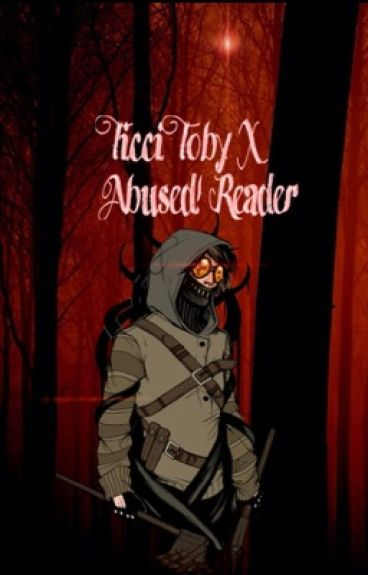Ticci Toby x Abused reader  ((I'll take you away from hell.))