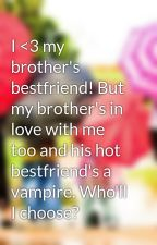 I <3 my brother's bestfriend! But my brother's in love with me too and his hot bestfriend's a vampire. Who'll I choose? by trishi4u