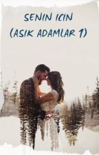 SENİN İÇİN (Aşık Adamlar Serisi 1)(FINAL YAPTI) by Papatyaaasever