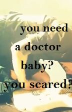 You need a doctor baby? You scared? by madasahattergn
