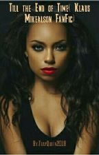 Till the End of Time( Klaus Mikealson FanFic) by SlayOrDieTryin