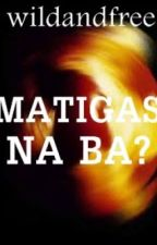 MATIGAS NA BA? by wildandfree