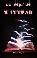 Lo mejor de Wattpad by Mijares_03
