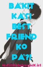 Bakit Kasi Best Friend Ko Pa?! by MsLittleIntrepidGirl