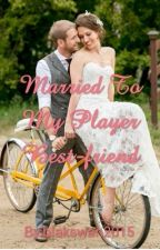 Married To My Player Bestfriend by blakswan2015