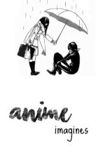 [Anime Imagines/Oneshots] -- Characters x reader by AllyRiverwood
