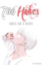Two Halves •kaneki×reader• by HiraSenpai