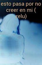 esto pasa por no creer en mi ( zelu) by ODE-SAN