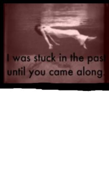 I was stuck in the past until you came along.