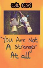 You Are Not A Stranger At All by cutenoni