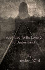 You have to be lonely to understand by taylor_0714