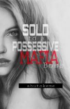 Sold to a Possesive Mafia Boss by abutokeme