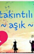 ~ TAKINTILI AŞIK ~  ( Tamamlandı)  by alara5353