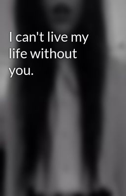 I can't live my life without you. - I can't live my life ...