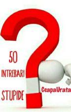 50 intrebari stupide by CeapaUrata