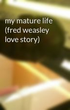 my mature life (fred weasley love story) by yah_yah_35