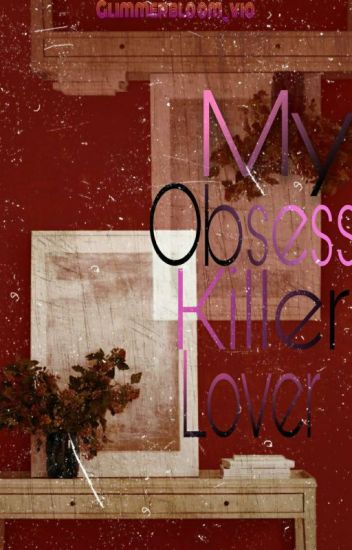 MY OBSESS KILLER LOVE (complete!)