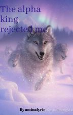 The Alpha King Rejected Me by aminalyric