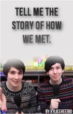 Tell me the story of how we met. (Phil and Dan) by Kylie_Kitten