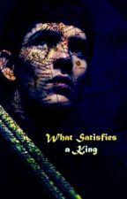 What Satisfies a King by WoundedHuntress
