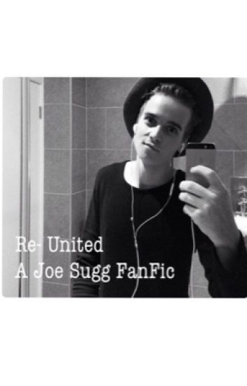 Re-United  ( A Joe Sugg FanFic )