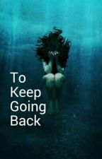 To Keep Going Back by greendragonlilly