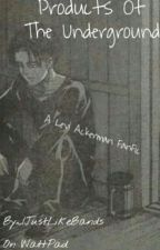Products Of The Underground || Levi Ackerman/Heichou AOT FanFic by ijustlikebands