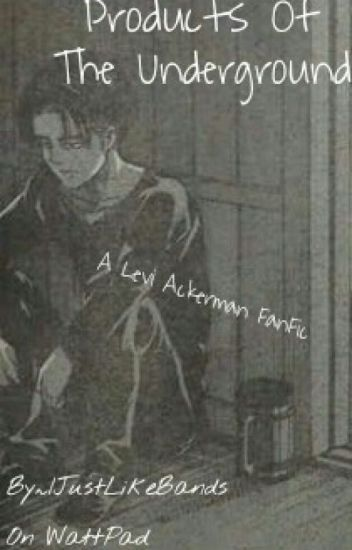 Products Of The Underground || Levi Ackerman/Heichou AOT FanFic