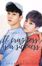 EXO OTP Chenmin || Xiuchen : If Craziness is a Sickness by Kpopisheartue
