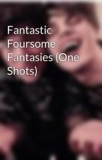 Fantastic Foursome Fantasies (One Shots) by FoursomeFiction