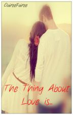 The Thing About Love is.... [Completed] by ClaireeFairee