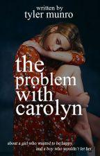 The Problem With Carolyn ✓ by TyMunro