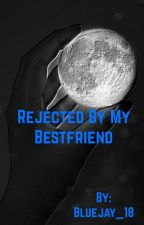 Rejected by my Bestfriend by Bluejay_16