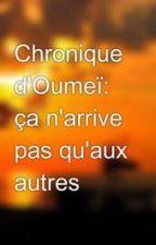 Chronique d'Oumeï: ça n'arrive pas qu'aux autres by MaryamChro