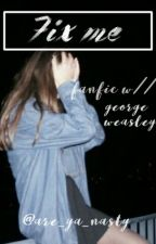 Fix me /A George Weasley fanfiction/ [1] *correcting mistakes rn* by are_ya_nasty