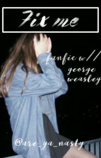 Fix me /A George Weasley fanfiction/ [1] *correcting mistakes rn*