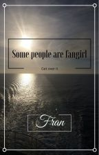 Some people are fangirls, get over it by Fran_s_Stories