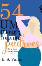 54 - Um amor fora dos padrões - Livro 01 - Duologia Fora dos Padrões #Wattys2018 by Esvanic